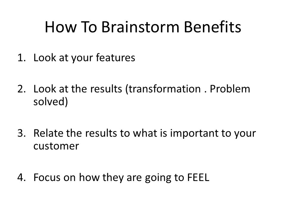 How To Brainstorm Benefits 1.Look at your features 2.Look at the results (transformation. Problem solved) 3.Relate the results to what is important to