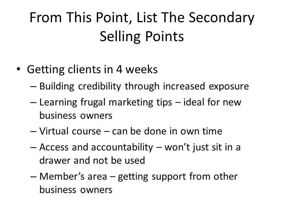 From This Point, List The Secondary Selling Points Getting clients in 4 weeks – Building credibility through increased exposure – Learning frugal mark
