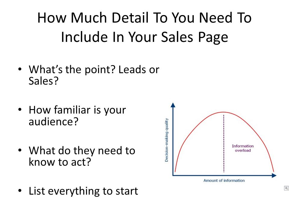 How Much Detail To You Need To Include In Your Sales Page What's the point? Leads or Sales? How familiar is your audience? What do they need to know t