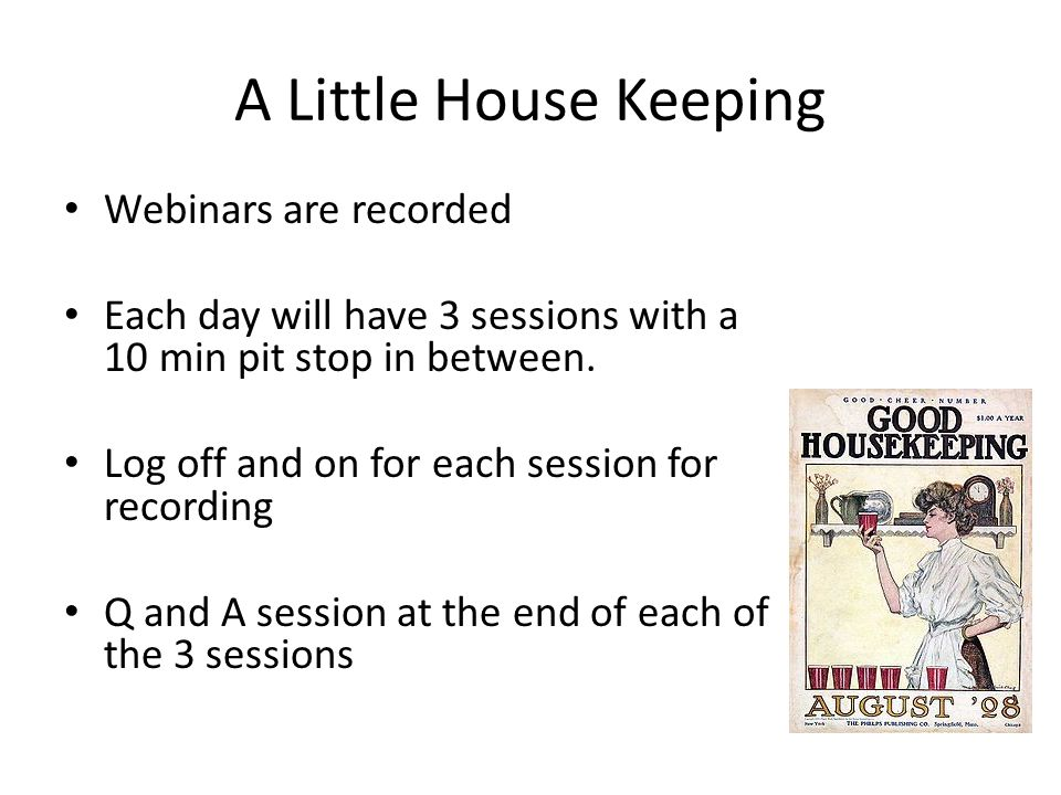 A Little House Keeping Webinars are recorded Each day will have 3 sessions with a 10 min pit stop in between. Log off and on for each session for reco