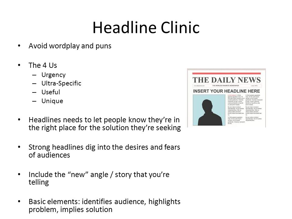 Headline Clinic Avoid wordplay and puns The 4 Us – Urgency – Ultra-Specific – Useful – Unique Headlines needs to let people know they're in the right