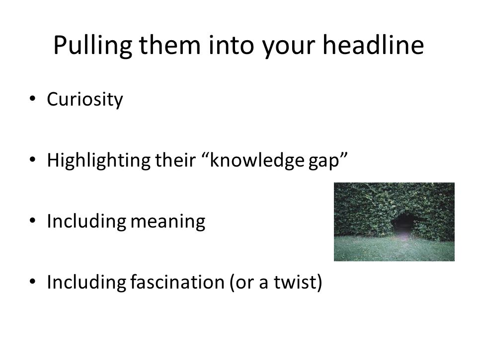 "Pulling them into your headline Curiosity Highlighting their ""knowledge gap"" Including meaning Including fascination (or a twist)"