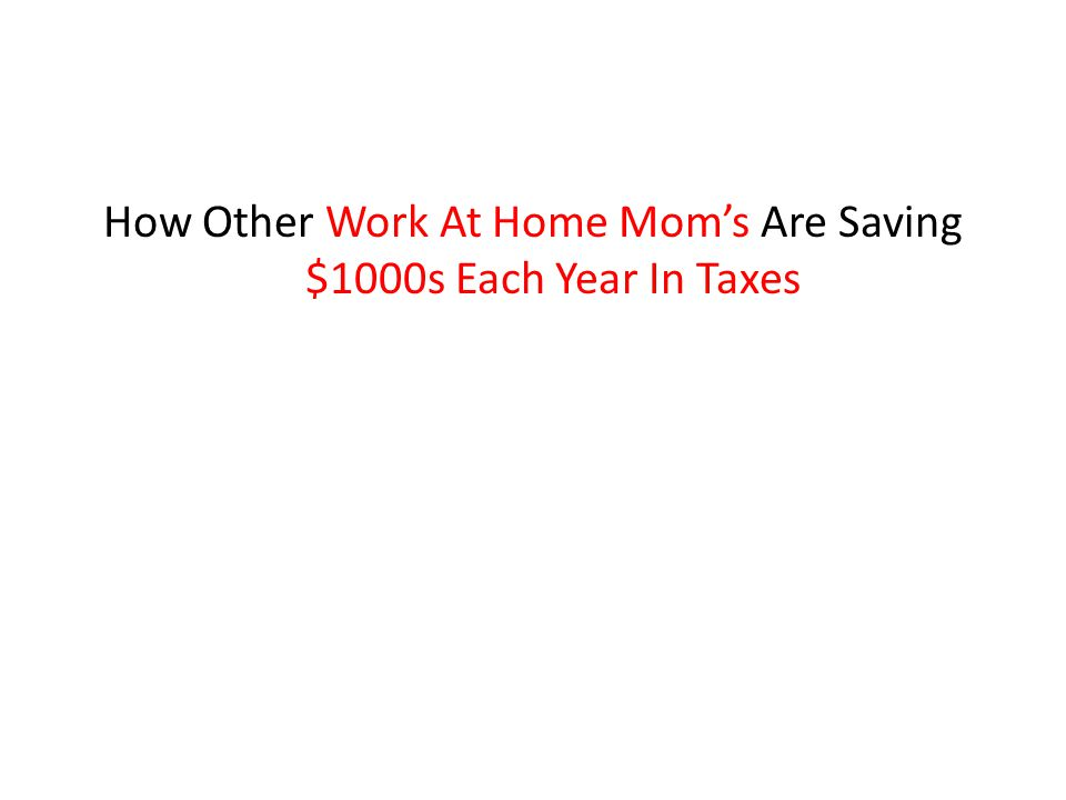How Other Work At Home Mom's Are Saving $1000s Each Year In Taxes