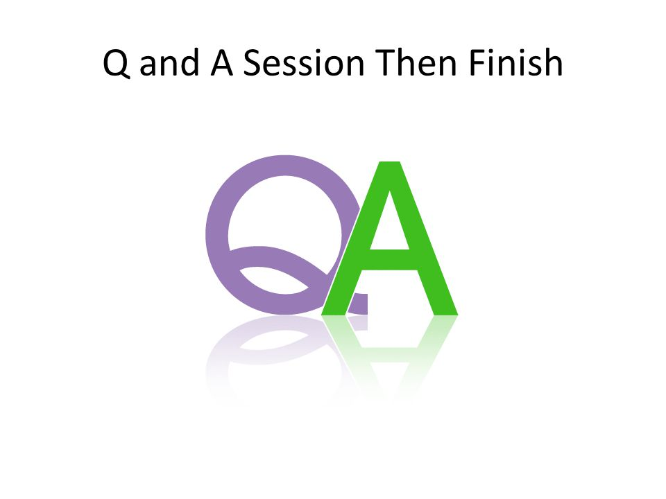 Q and A Session Then Finish