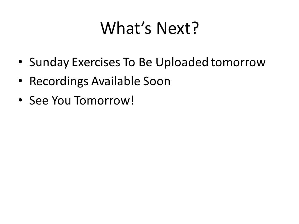 What's Next? Sunday Exercises To Be Uploaded tomorrow Recordings Available Soon See You Tomorrow!