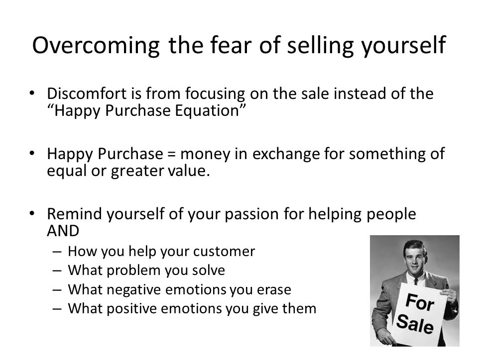 "Overcoming the fear of selling yourself Discomfort is from focusing on the sale instead of the ""Happy Purchase Equation"" Happy Purchase = money in exc"