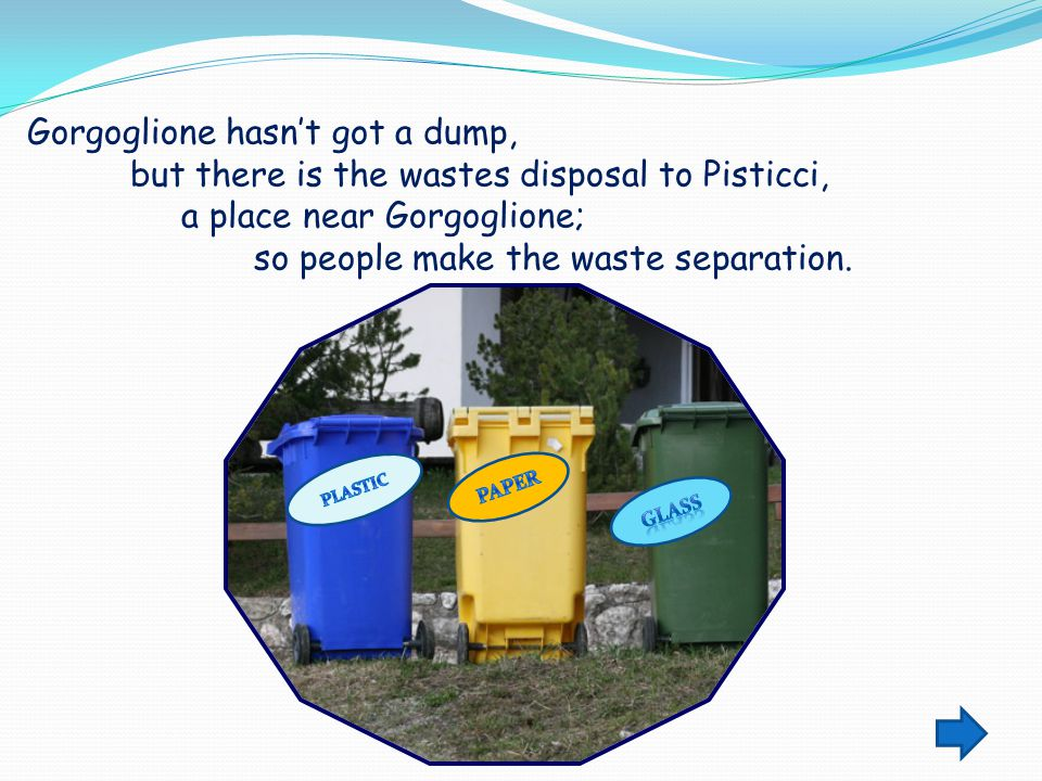 Gorgoglione hasn't got a dump, but there is the wastes disposal to Pisticci, a place near Gorgoglione; so people make the waste separation.