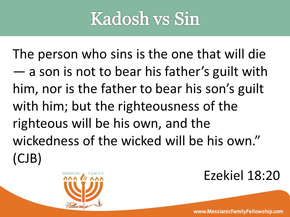 The person who sins is the one that will die — a son is not to bear his father's guilt with him, nor is the father to bear his son's guilt with him; but the righteousness of the righteous will be his own, and the wickedness of the wicked will be his own. (CJB) Ezekiel 18:20