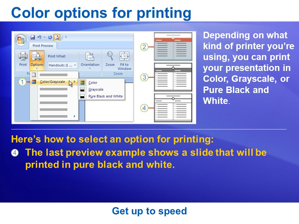 Color options for printing Depending on what kind of printer you're using, you can print your presentation in Color, Grayscale, or Pure Black and White.