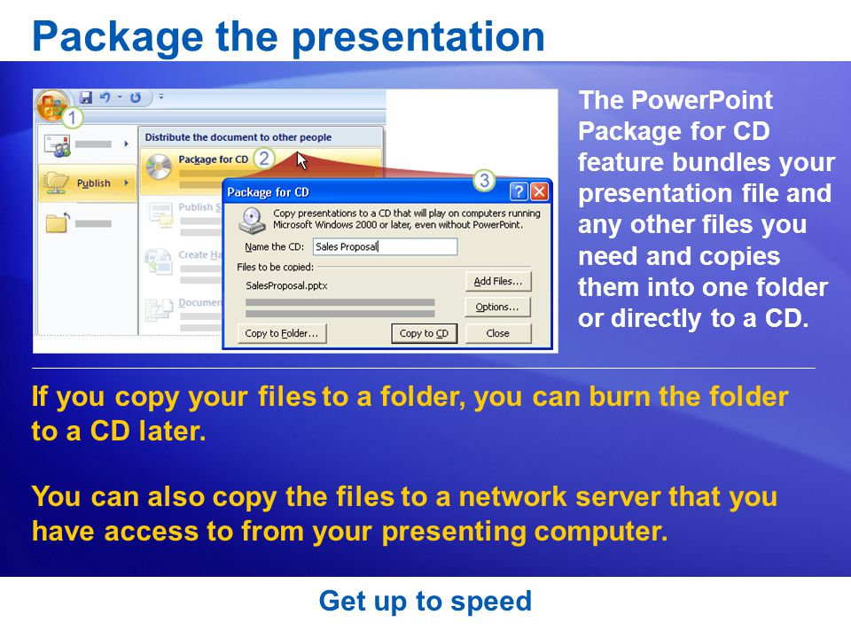 Package the presentation The PowerPoint Package for CD feature bundles your presentation file and any other files you need and copies them into one folder or directly to a CD.