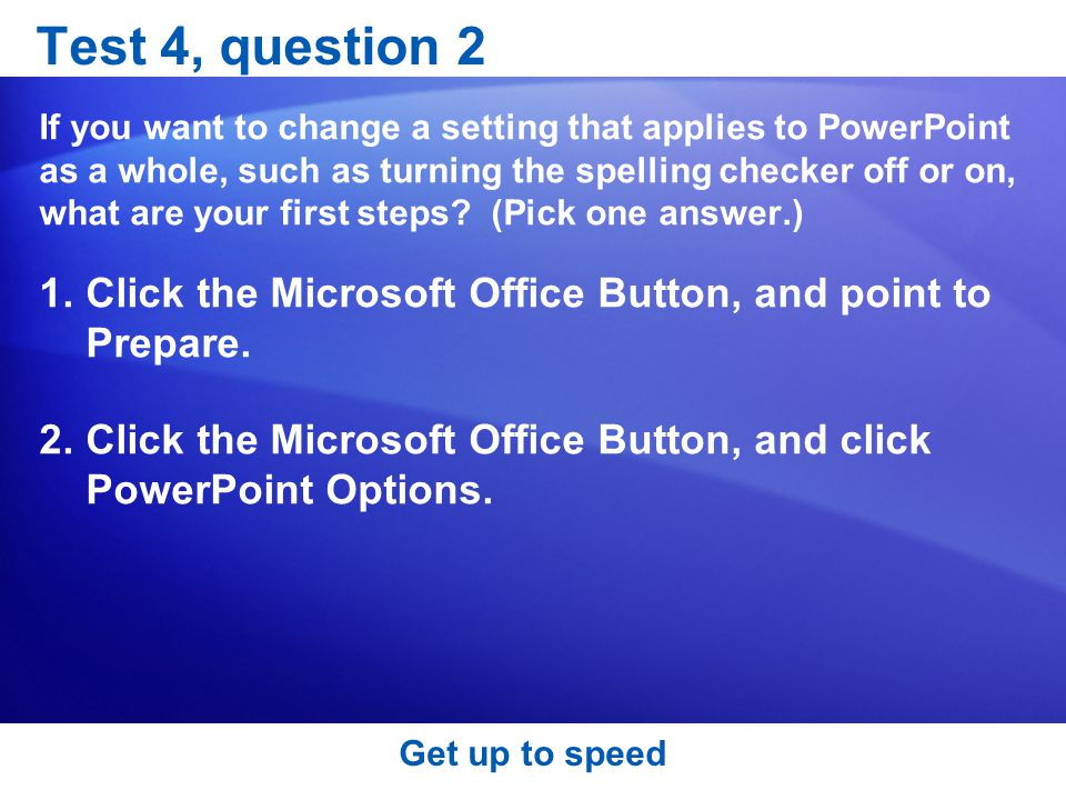 Get up to speed Test 4, question 2 If you want to change a setting that applies to PowerPoint as a whole, such as turning the spelling checker off or on, what are your first steps.