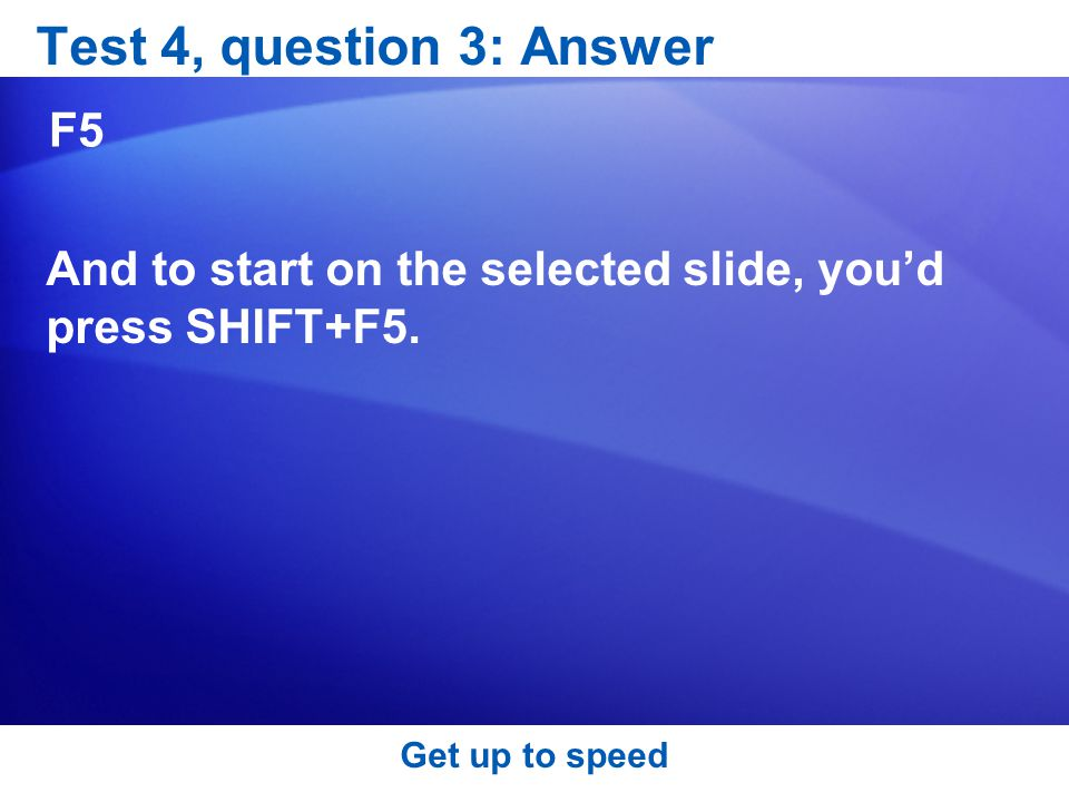 Test 4, question 3: Answer F5 And to start on the selected slide, you'd press SHIFT+F5.