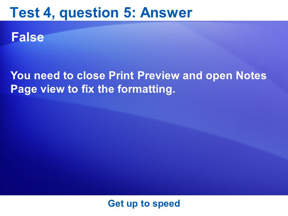 Test 4, question 5: Answer False You need to close Print Preview and open Notes Page view to fix the formatting.