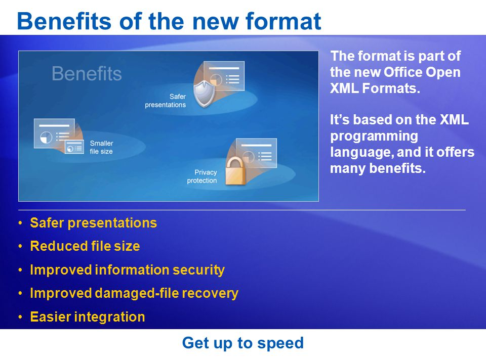 Get up to speed Benefits of the new format The format is part of the new Office Open XML Formats.