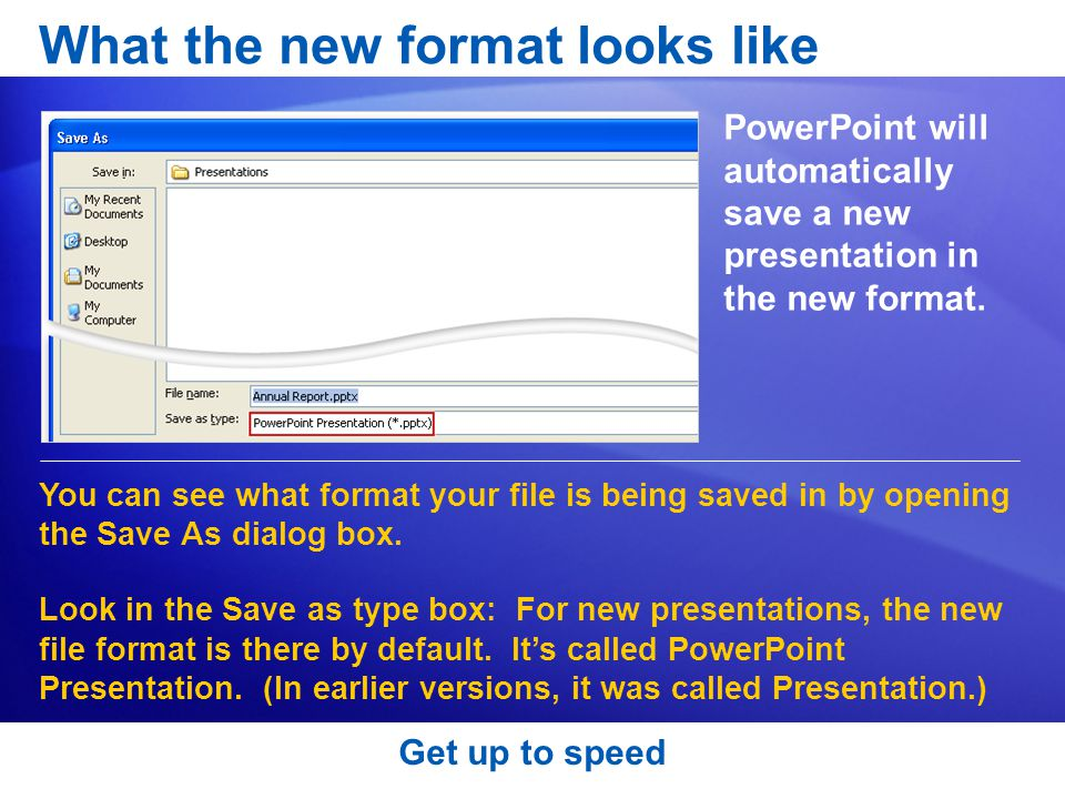 Get up to speed What the new format looks like PowerPoint will automatically save a new presentation in the new format.