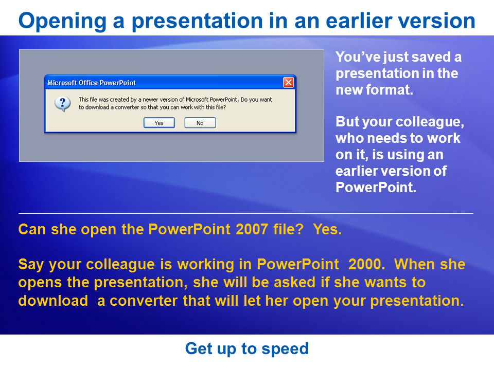 Get up to speed Opening a presentation in an earlier version You've just saved a presentation in the new format.