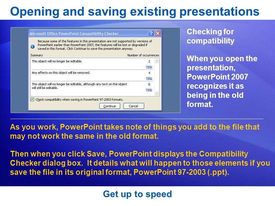 Get up to speed Opening and saving existing presentations Checking for compatibility As you work, PowerPoint takes note of things you add to the file that may not work the same in the old format.