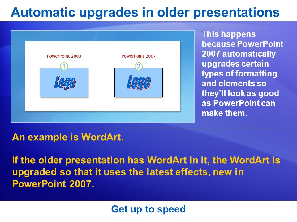 Get up to speed Automatic upgrades in older presentations This happens because PowerPoint 2007 automatically upgrades certain types of formatting and elements so they'll look as good as PowerPoint can make them.