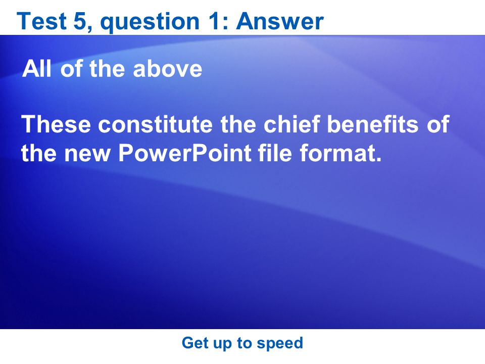 Test 5, question 1: Answer All of the above These constitute the chief benefits of the new PowerPoint file format.