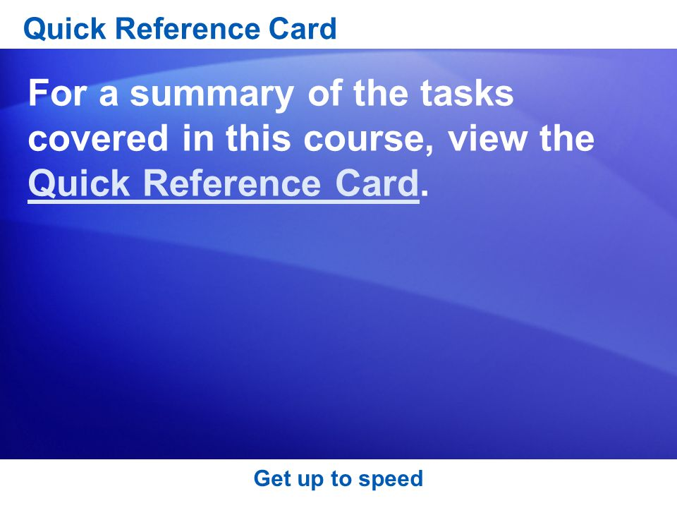 Get up to speed Quick Reference Card For a summary of the tasks covered in this course, view the Quick Reference Card.