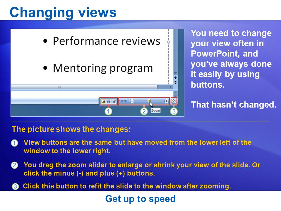 Get up to speed Changing views You need to change your view often in PowerPoint, and you've always done it easily by using buttons.