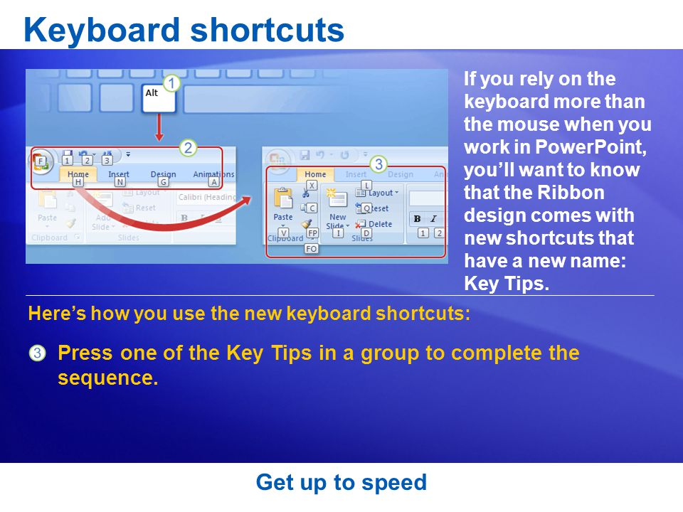 Get up to speed Keyboard shortcuts If you rely on the keyboard more than the mouse when you work in PowerPoint, you'll want to know that the Ribbon design comes with new shortcuts that have a new name: Key Tips.