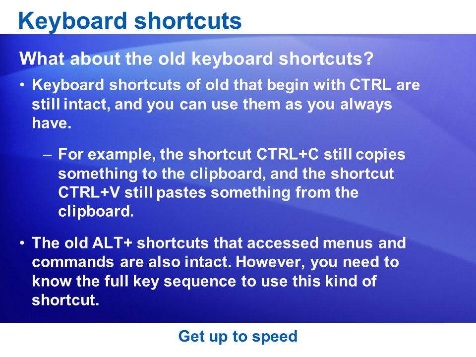 Get up to speed Keyboard shortcuts of old that begin with CTRL are still intact, and you can use them as you always have.