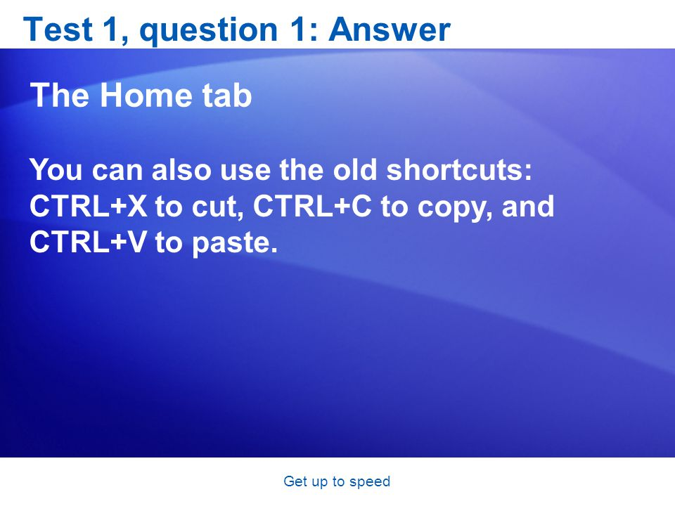 Get up to speed Test 1, question 1: Answer The Home tab You can also use the old shortcuts: CTRL+X to cut, CTRL+C to copy, and CTRL+V to paste.
