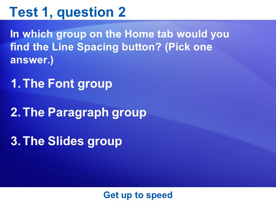 Get up to speed Test 1, question 2 In which group on the Home tab would you find the Line Spacing button.