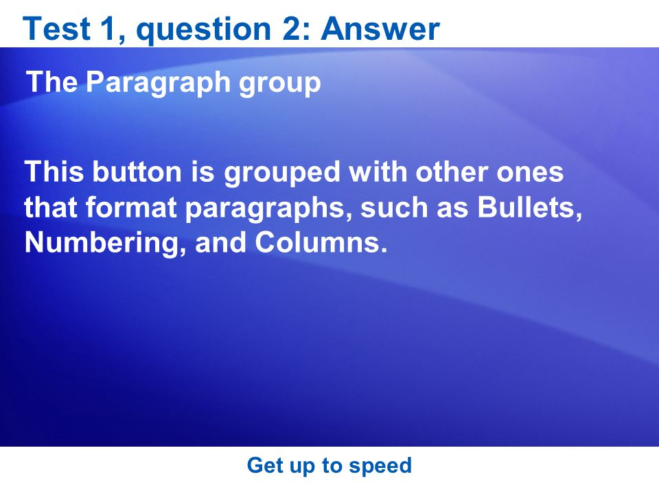 Get up to speed Test 1, question 2: Answer The Paragraph group This button is grouped with other ones that format paragraphs, such as Bullets, Numbering, and Columns.