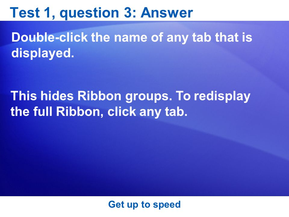 Get up to speed Test 1, question 3: Answer Double-click the name of any tab that is displayed.