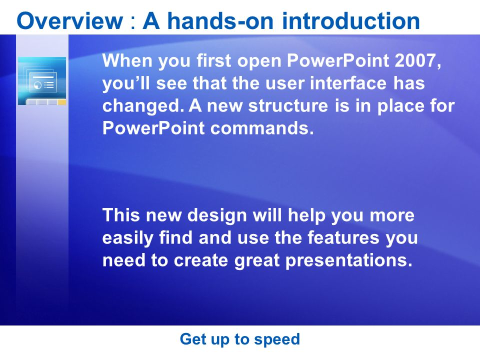Get up to speed Overview : A hands-on introduction When you first open PowerPoint 2007, you'll see that the user interface has changed.