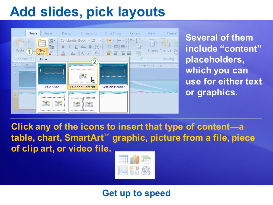 Add slides, pick layouts Click any of the icons to insert that type of content—a table, chart, SmartArt ™ graphic, picture from a file, piece of clip art, or video file.