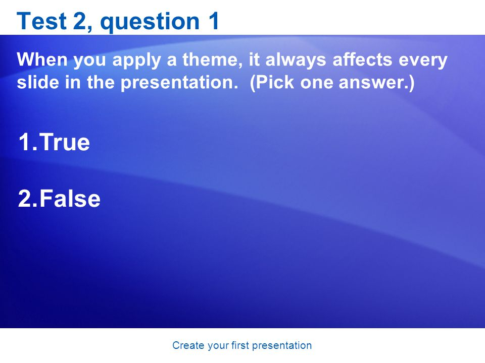 Create your first presentation Test 2, question 1 When you apply a theme, it always affects every slide in the presentation.