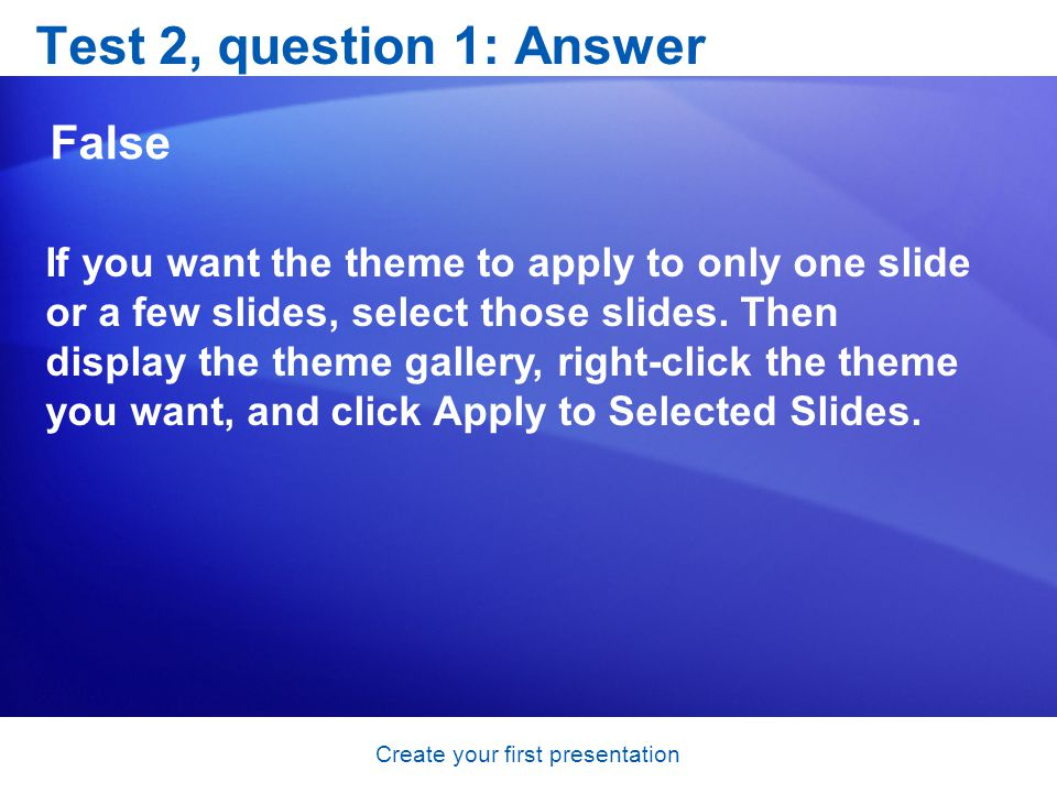 Create your first presentation Test 2, question 1: Answer False If you want the theme to apply to only one slide or a few slides, select those slides.