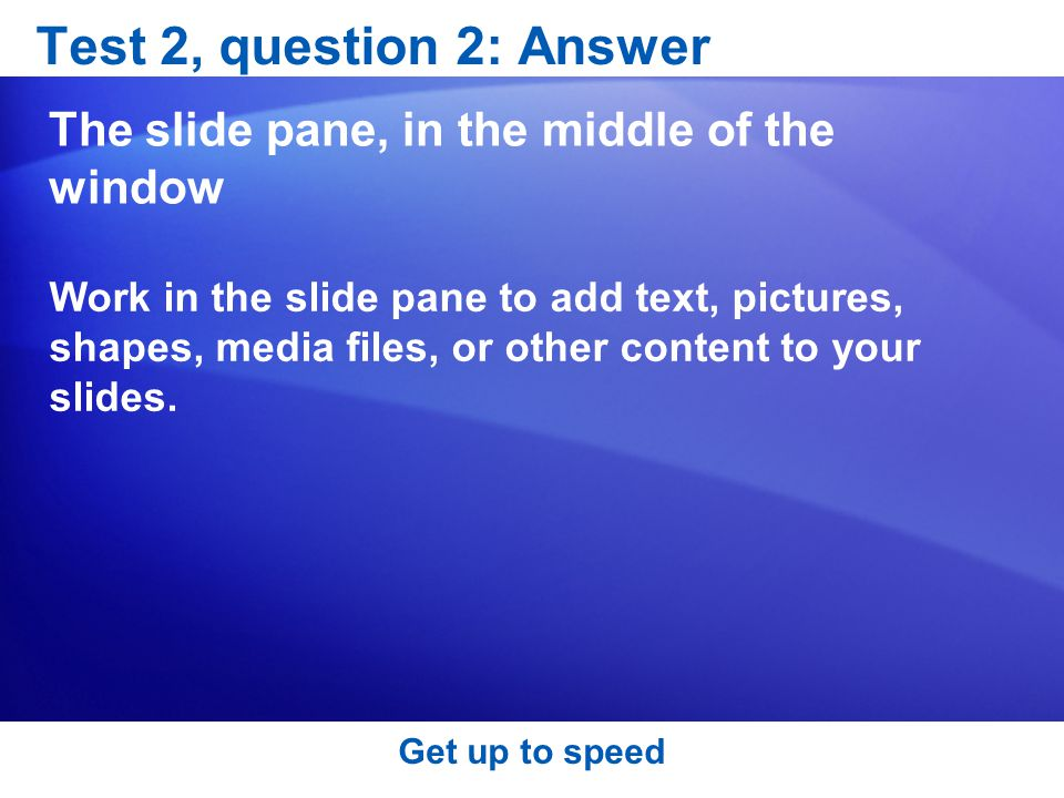 Test 2, question 2: Answer The slide pane, in the middle of the window Work in the slide pane to add text, pictures, shapes, media files, or other content to your slides.
