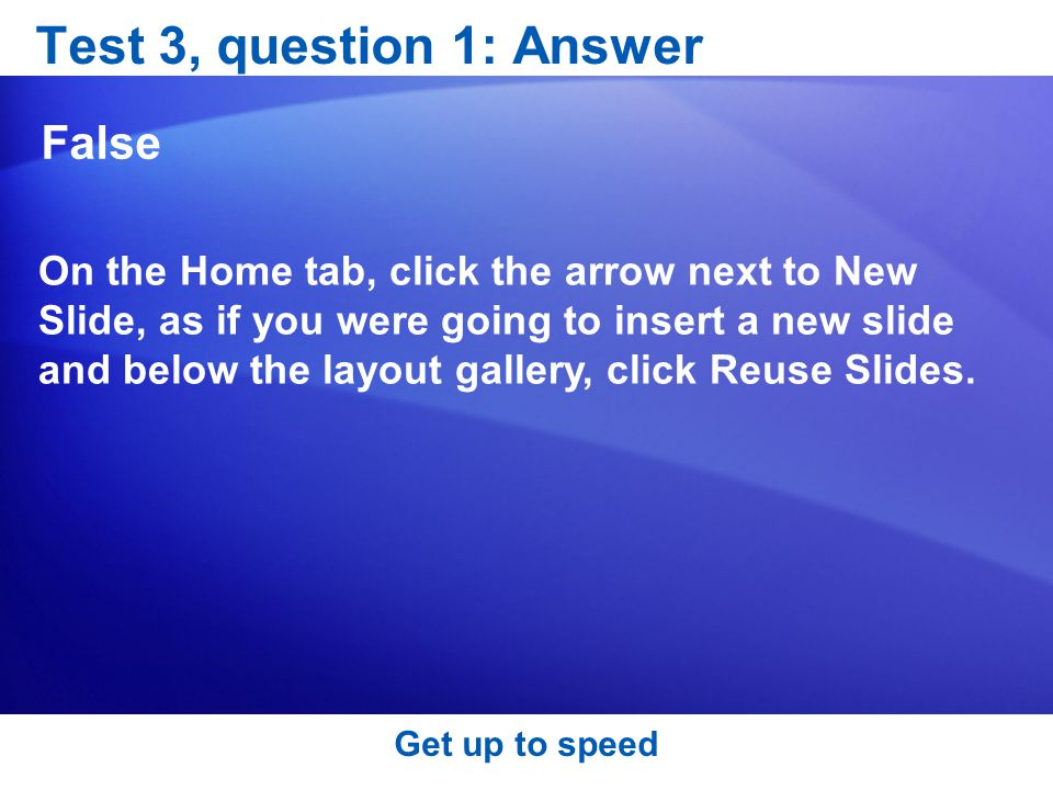 Test 3, question 1: Answer False On the Home tab, click the arrow next to New Slide, as if you were going to insert a new slide and below the layout gallery, click Reuse Slides.