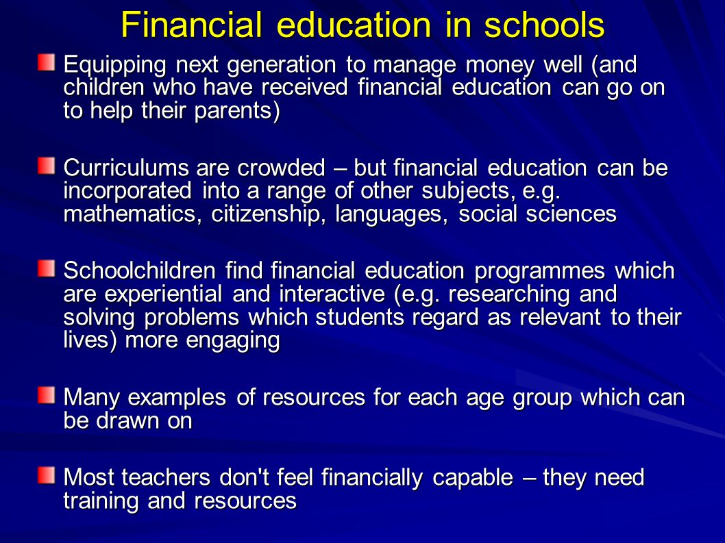 Financial education in schools Equipping next generation to manage money well (and children who have received financial education can go on to help their parents)‏ Curriculums are crowded – but financial education can be incorporated into a range of other subjects, e.g.