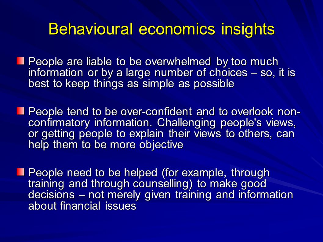 Behavioural economics insights People are liable to be overwhelmed by too much information or by a large number of choices – so, it is best to keep things as simple as possible People tend to be over-confident and to overlook non- confirmatory information.