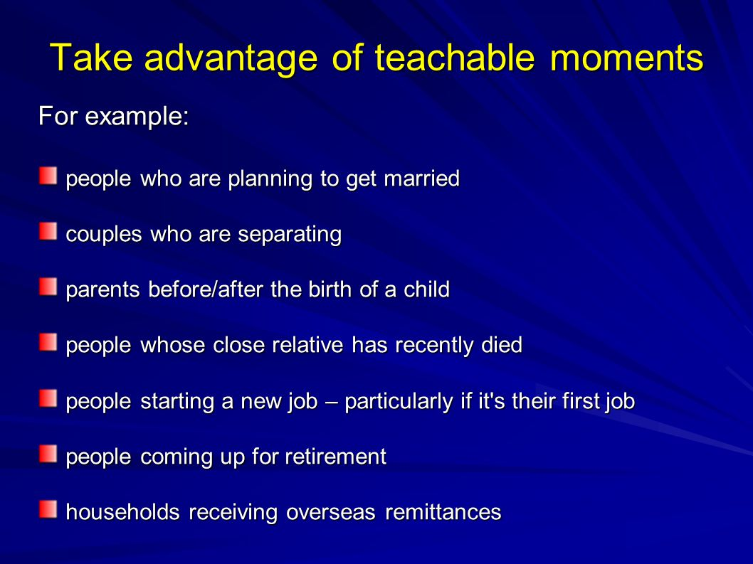 Take advantage of teachable moments For example: people who are planning to get married couples who are separating parents before/after the birth of a child people whose close relative has recently died people starting a new job – particularly if it s their first job people coming up for retirement households receiving overseas remittances