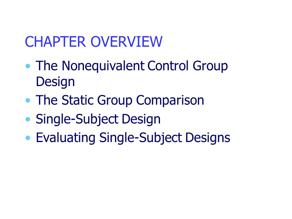 CHAPTER OVERVIEW The Nonequivalent Control Group Design The Static Group Comparison Single-Subject Design Evaluating Single-Subject Designs