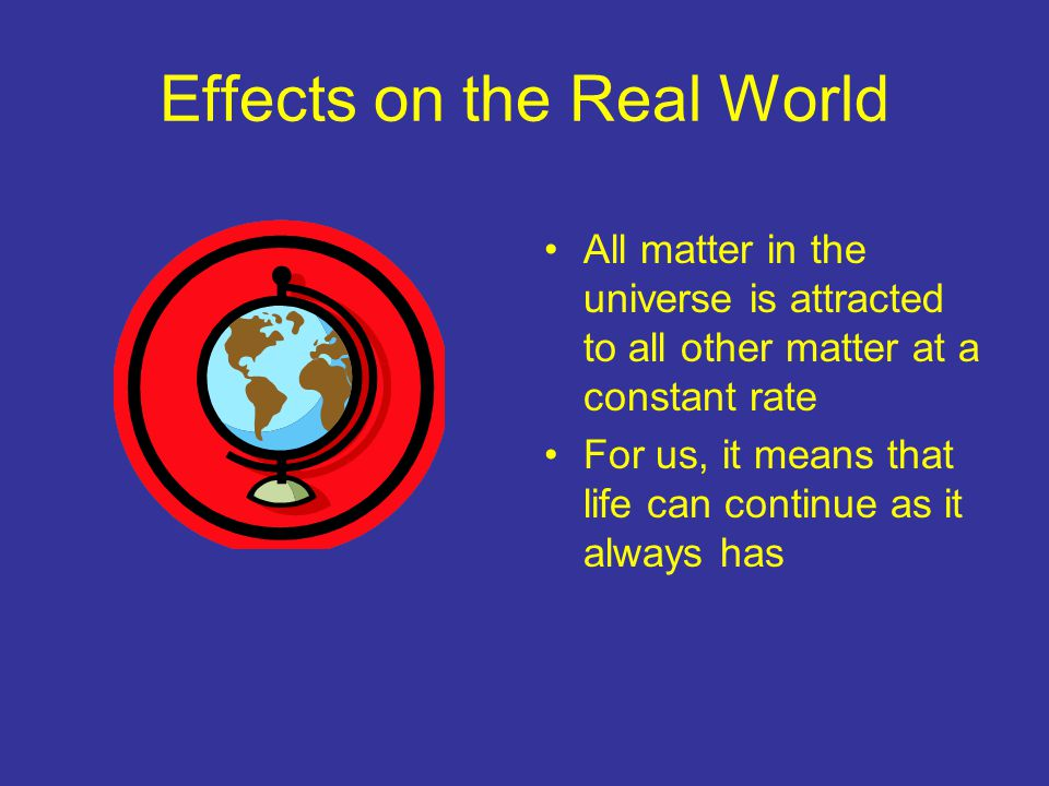 Effects on the Real World All matter in the universe is attracted to all other matter at a constant rate For us, it means that life can continue as it always has