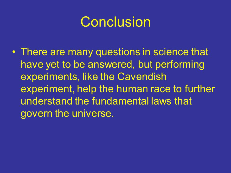 Conclusion There are many questions in science that have yet to be answered, but performing experiments, like the Cavendish experiment, help the human race to further understand the fundamental laws that govern the universe.