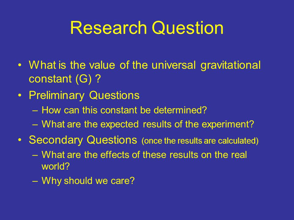 Research Question What is the value of the universal gravitational constant (G) .