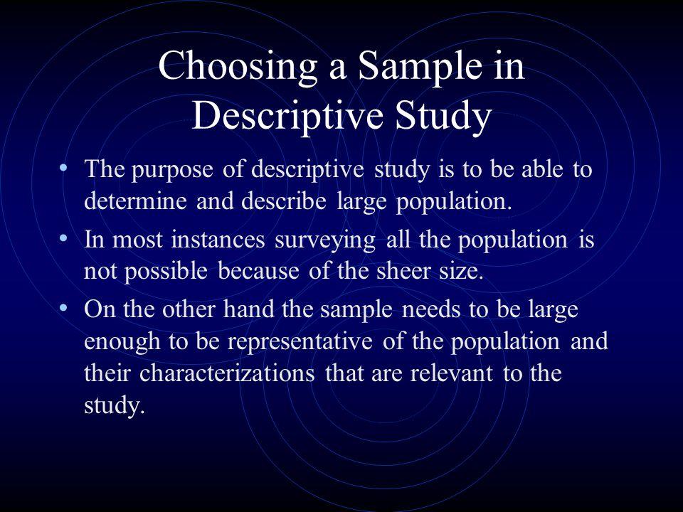 Choosing a Sample in Descriptive Study The purpose of descriptive study is to be able to determine and describe large population. In most instances su