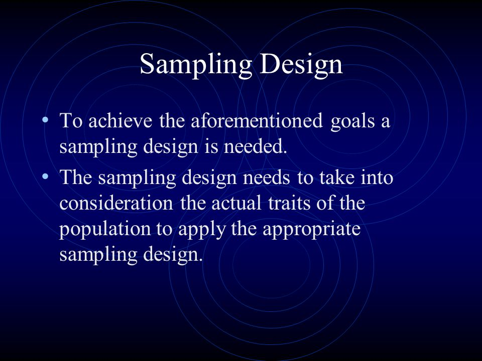 Sampling Design To achieve the aforementioned goals a sampling design is needed. The sampling design needs to take into consideration the actual trait