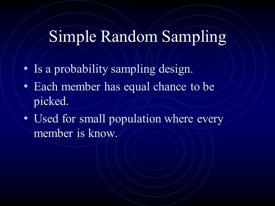 Simple Random Sampling Is a probability sampling design. Each member has equal chance to be picked. Used for small population where every member is kn