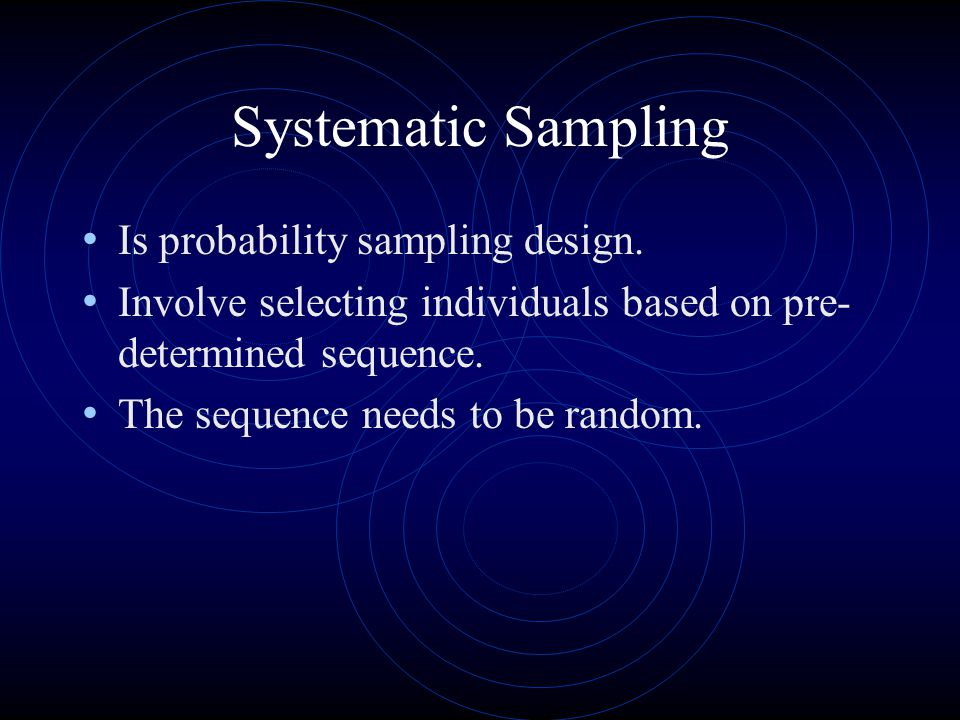 Systematic Sampling Is probability sampling design. Involve selecting individuals based on pre- determined sequence. The sequence needs to be random.