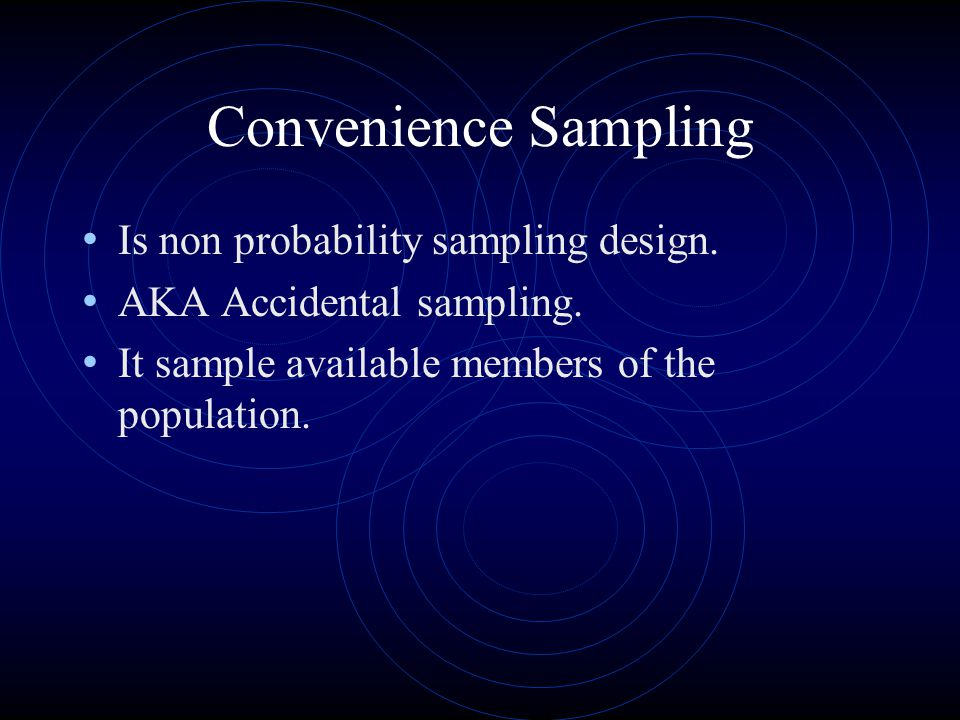 Convenience Sampling Is non probability sampling design. AKA Accidental sampling. It sample available members of the population.
