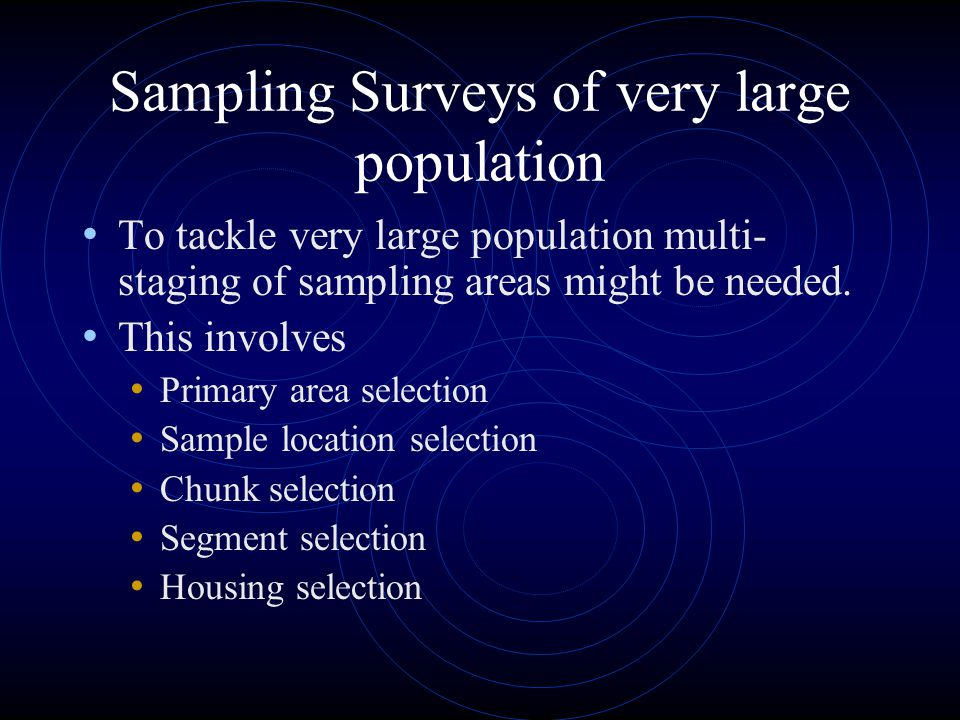 Sampling Surveys of very large population To tackle very large population multi- staging of sampling areas might be needed. This involves Primary area